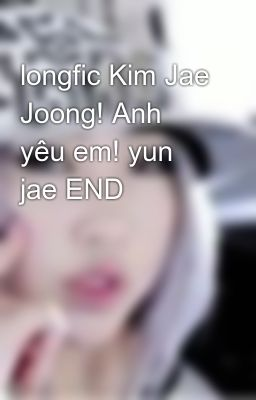 longfic Kim Jae Joong! Anh yêu em! yun jae END