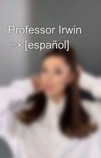 Professor Irwin  ➳ [español] by thosider