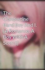 The Clandestine Band Boy And I. [A Romance; A Boy With A Secret] by JaseyStellaRaex