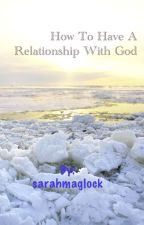 How to have a relationship with GOD by sarahmaglock