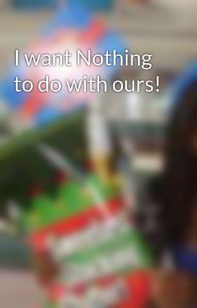 I want Nothing to do with ours! by xoNatasha15xo