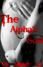 The Alpha's Son (Completed But going through major editing!!!) by VampRachxxx