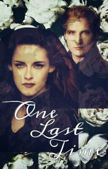 One Last Time - A Bella Swan and Carlisle Cullen Fanfiction - Ziara