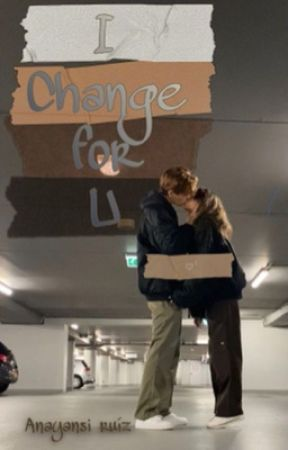 I Change for you by anayansiruiz35
