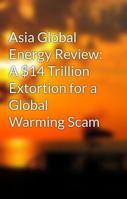 Asia Global Energy Review: A $14 Trillion Extortion for a Global Warming Scam