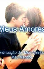 """Meus Amores (continuação de """"Meu vizinho"""" e""""Meu Marido"""" ) by MissGiihStar"""