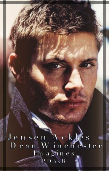 Jensen Ackles/Dean Winchester Imagines