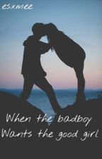 When the badboy wants the good girl. by esxmee