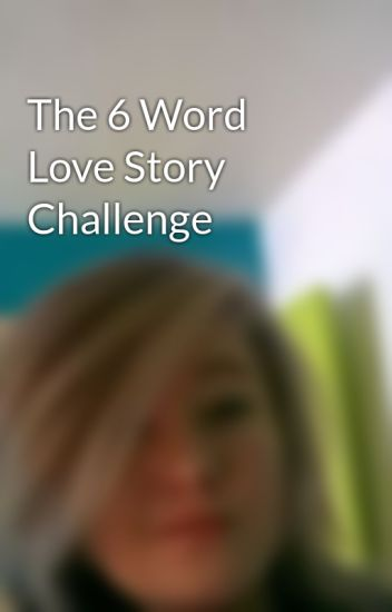 The 6 Word Love Story Challenge