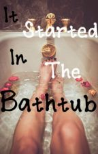 It Started in the Bathtub  by justanothergirl0001