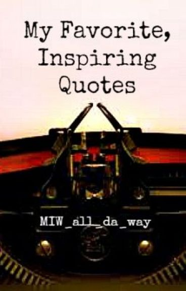 My Favorite, Inspiring Quotes by MIW_all_da_way
