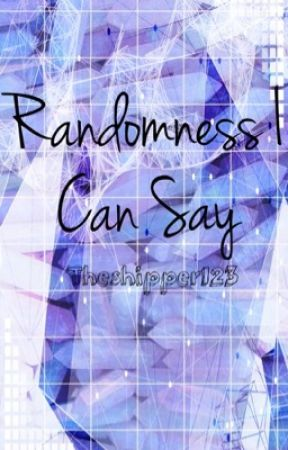 Randomness I Can Say by theshipper123