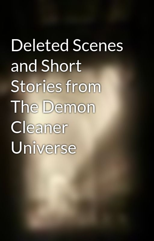 Deleted Scenes and Short Stories from The Demon Cleaner Universe by nadiyahak