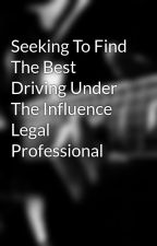 Seeking To Find The Best Driving Under The Influence Legal Professional by bean8jae
