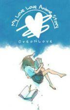 My Love Love Anime Story by OreoNLove