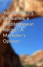 You Should Try Shawarma, a Mediterranean Recipe - A Marketer's Opinion by malllucius4