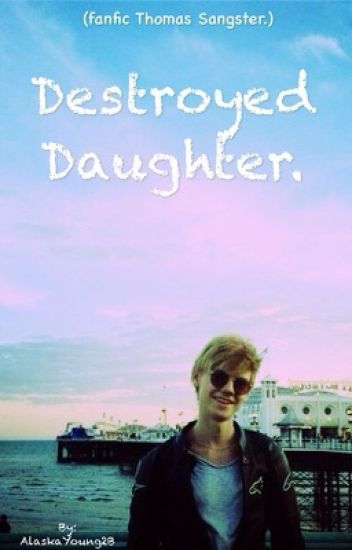 Destroyed Daughter. (Fanfic Thomas Sangster)