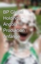 BP Global Holdings - Angola Produktion Anfänge by KylieKelly8