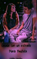 """""""Casada Con Un extraño """"Mario Bautista by FabbyAguilar5"""