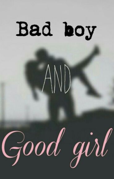 Bad boy and Good girl - Wattpad