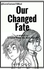 Our Changed Fate: a sequel to In Love With My Best Friend(Big Hero 6: HiroGo){ON HOLD} by iLoveCartoonTillEnd