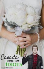 Casada Con Un Idiota |L.H| by xx_-LittleGirl-_xx