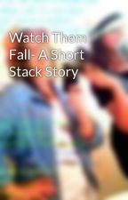 Watch Them Fall- A Short Stack Story by madyaddy97