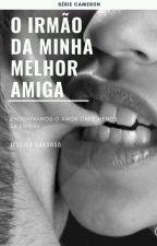O Irmão da Minha Melhor Amiga by Jessi_Cardoso