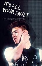 It's All Your Fault by Imlegitbandtrash
