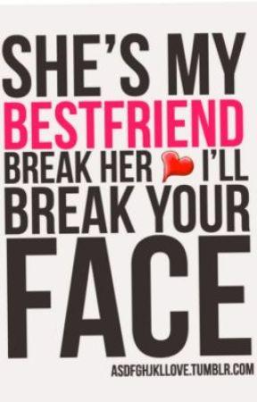 She S My Best Friend Break Her Heart I Will Break Your Face