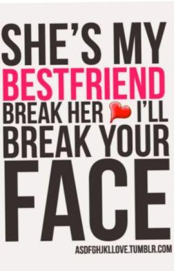 Shes My Best Friend Break Her Heart I Will Break Your Face