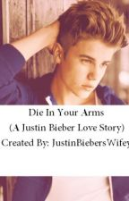 Die In Your Arms (A Justin Bieber Love Story) by JustinBiebersWifey