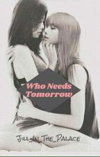 Who Needs Tomorrow by Jill_In_The_Palace