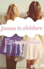 Jamas te olvidare Ex-mejor amiga by girl_34