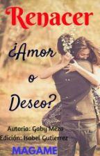 RENACER¿DESEO O AMOR? (+18)(Editando) by MAGAME-MEZA