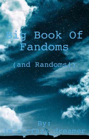 Big Book of Fandoms (and Randoms) by im_a_crazy_dreamer