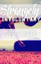 Strangely Involuntary by TheseTwoGirlz