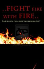 Fight Fire with Fire. by TheMonae21