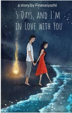 5 Days, and I'm in Love With You [End] by firanasyazhi