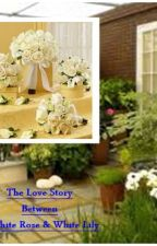 The Love Story Between A White Rose & White Lily by Angels1004
