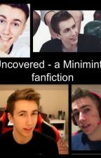 Uncovered - a Miniminter / sidemen fanfiction by amelia_taylor