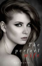 The Perfect Wife (COMPLETED) by MarIffinix