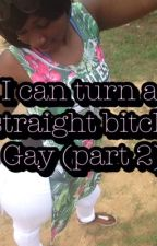 I can turn a straight bitch Gay (Part2) by Jatoree15