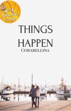 Things Happen | ✓ by Corabellina