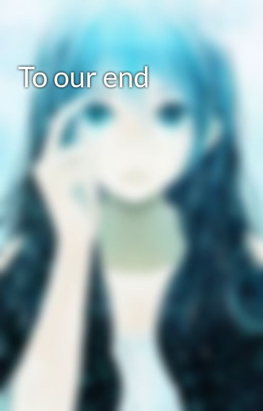 To our end by Sweetnightmare1o1