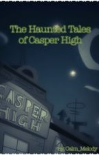 The Haunted Tales of Casper High by Calm_Melody