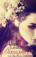 The Gang Leaders Daughter by the_halfdead_girl