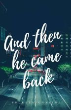 And Then He Came Back [Completed- Unedited] by secretlychasing