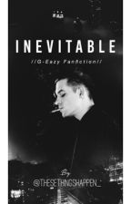 Inevitable //G-Eazy Fanfiction// by thesethingshappen_