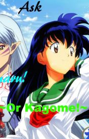 Ask Sesshomaru! ~or Kagome!~ by SesshyUchiha